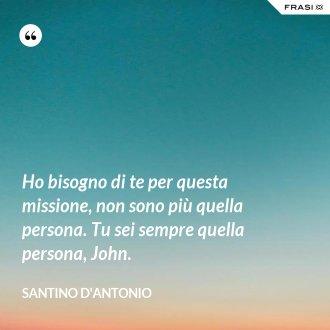 Ho bisogno di te per questa missione, non sono più quella persona. Tu sei sempre quella persona, John. - Santino D'Antonio