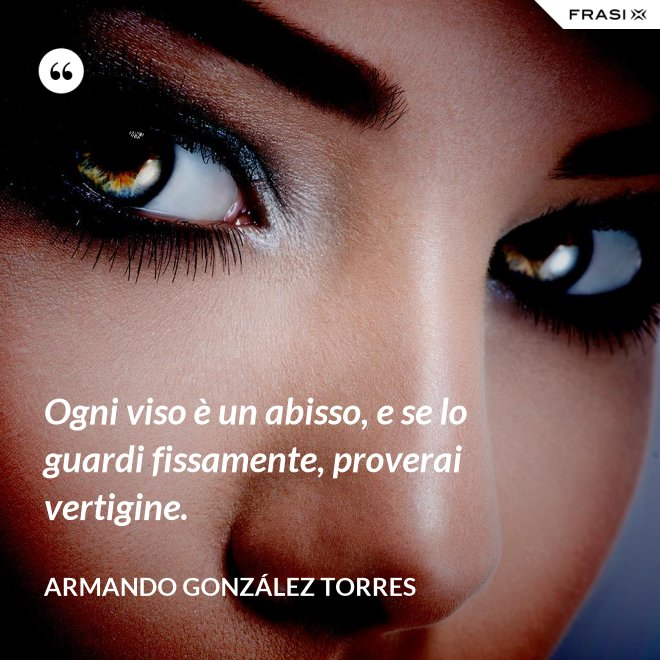 Ogni viso è un abisso, e se lo guardi fissamente, proverai vertigine. - Armando González Torres