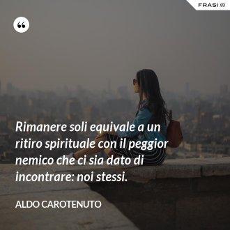 Rimanere soli equivale a un ritiro spirituale con il peggior nemico che ci sia dato di incontrare: noi stessi. - Aldo Carotenuto
