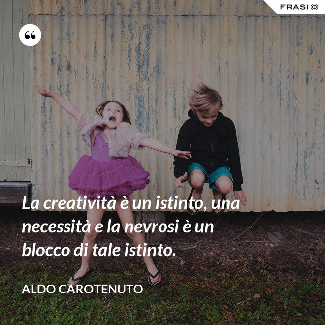 La creatività è un istinto, una necessità e la nevrosi è un blocco di tale istinto. - Aldo Carotenuto