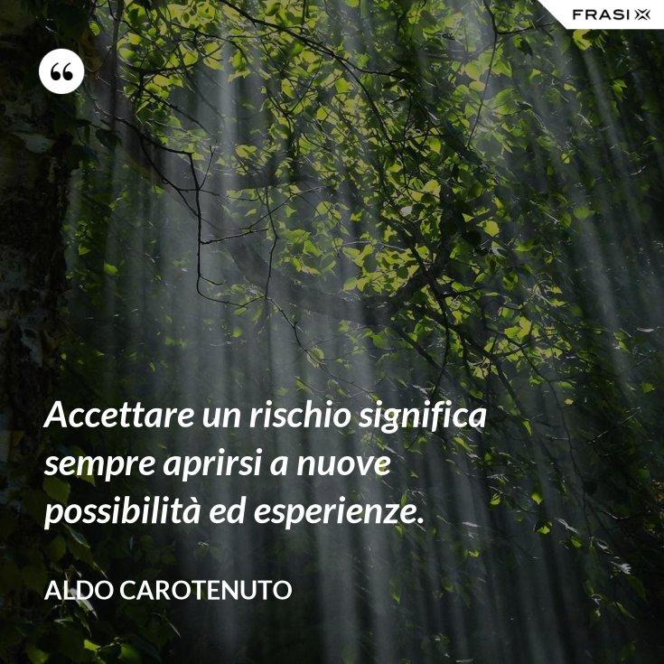 Accettare un rischio significa sempre aprirsi a nuove possibilità ed esperienze.