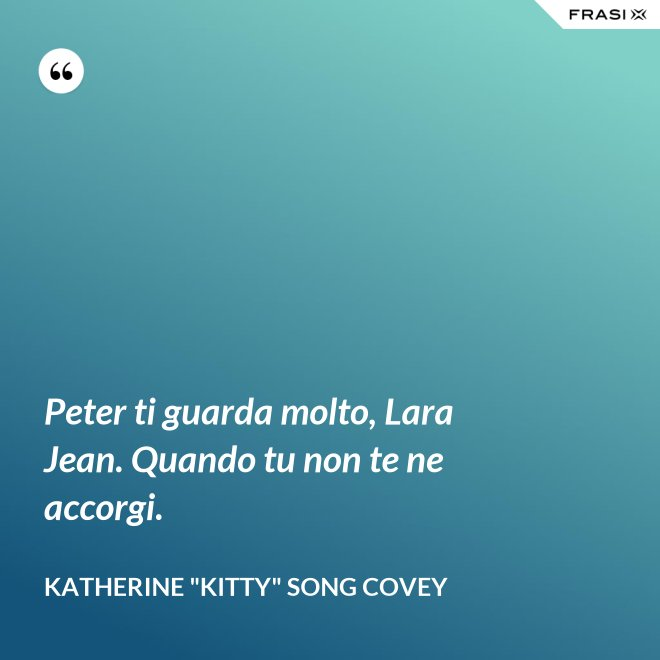 "Peter ti guarda molto, Lara Jean. Quando tu non te ne accorgi. - Katherine ""Kitty"" Song Covey"