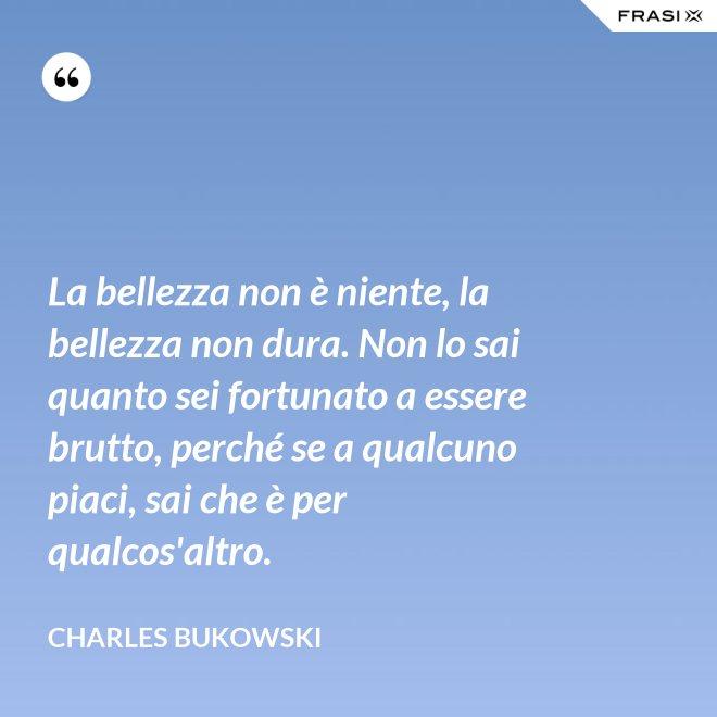 La bellezza non è niente, la bellezza non dura. Non lo sai quanto sei fortunato a essere brutto, perché se a qualcuno piaci, sai che è per qualcos'altro. - Charles Bukowski