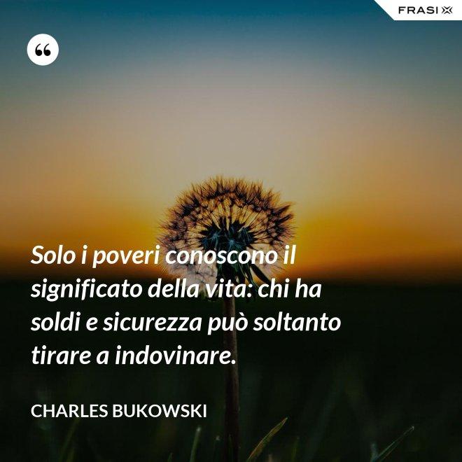 Solo i poveri conoscono il significato della vita: chi ha soldi e sicurezza può soltanto tirare a indovinare. - Charles Bukowski