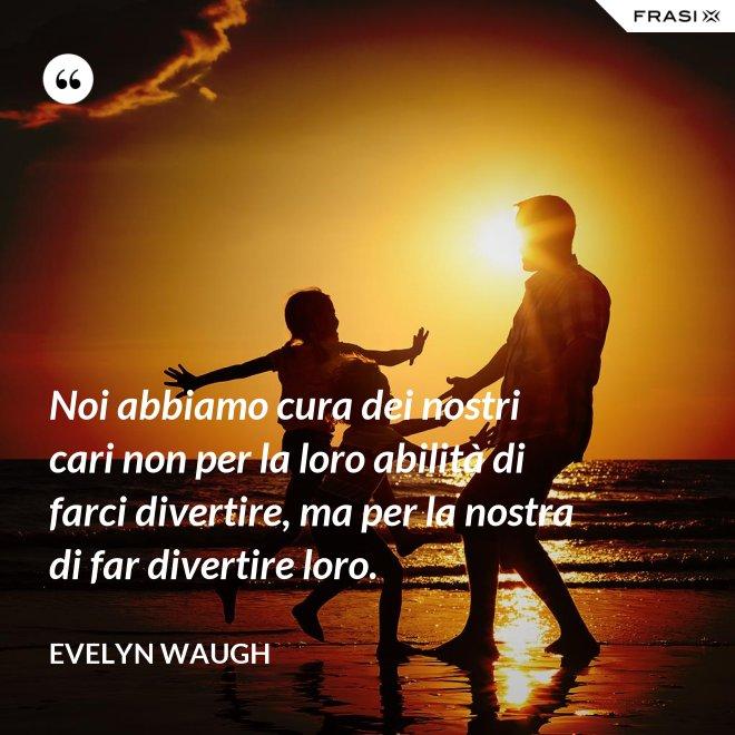 Noi abbiamo cura dei nostri cari non per la loro abilità di farci divertire, ma per la nostra di far divertire loro. - Evelyn Waugh