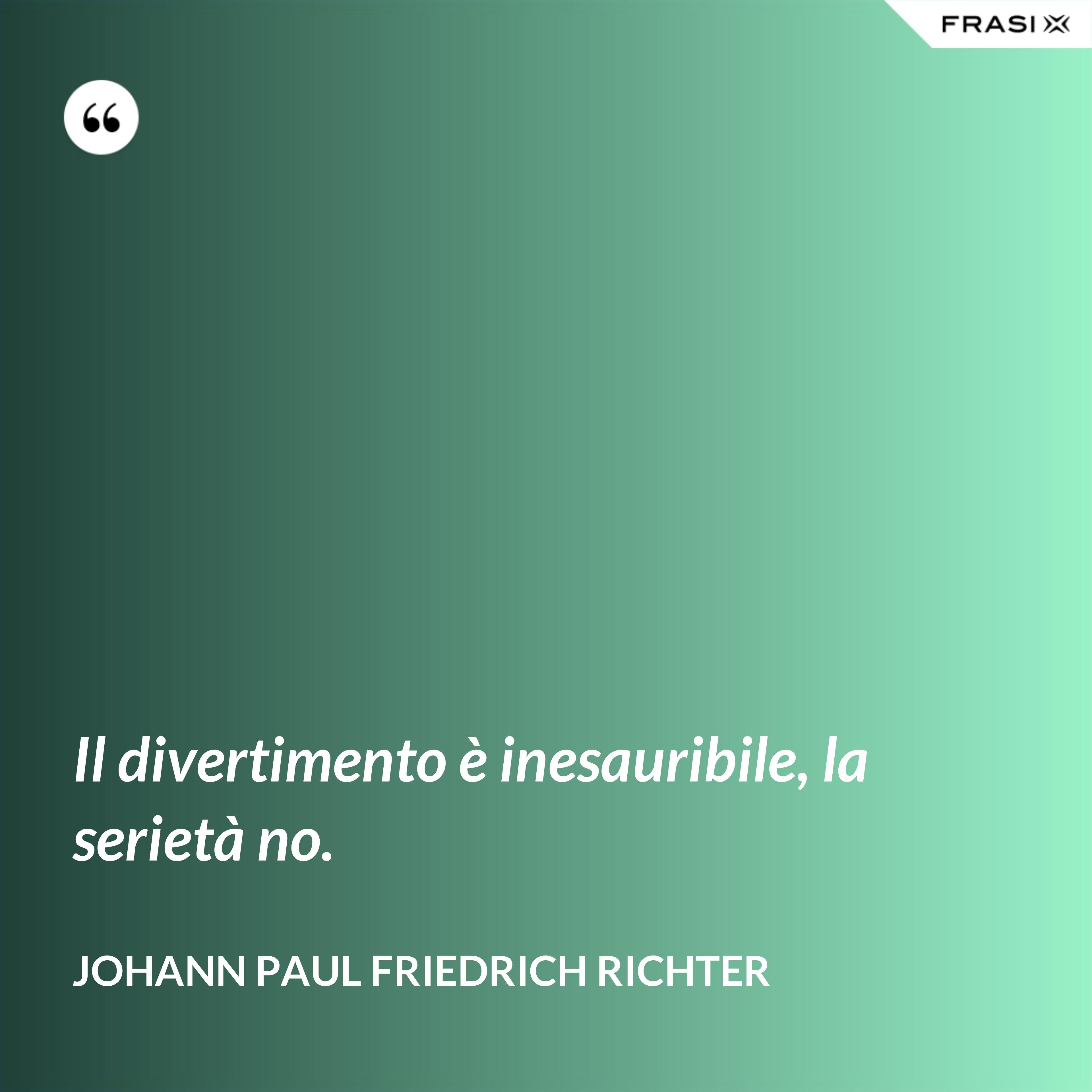 Il divertimento è inesauribile, la serietà no. - Johann Paul Friedrich Richter