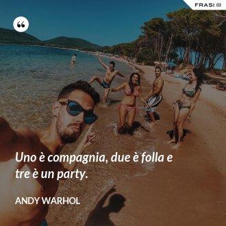 Uno è compagnia, due è folla e tre è un party.