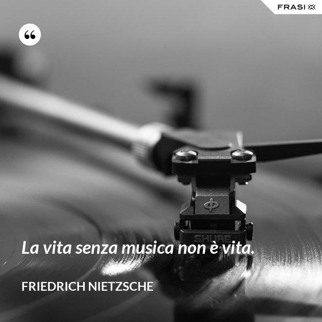 La vita senza musica non è vita. - Friedrich Nietzsche