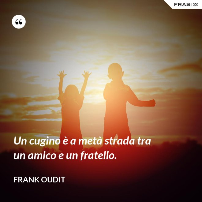 Un cugino è a metà strada tra un amico e un fratello. - Frank Oudit