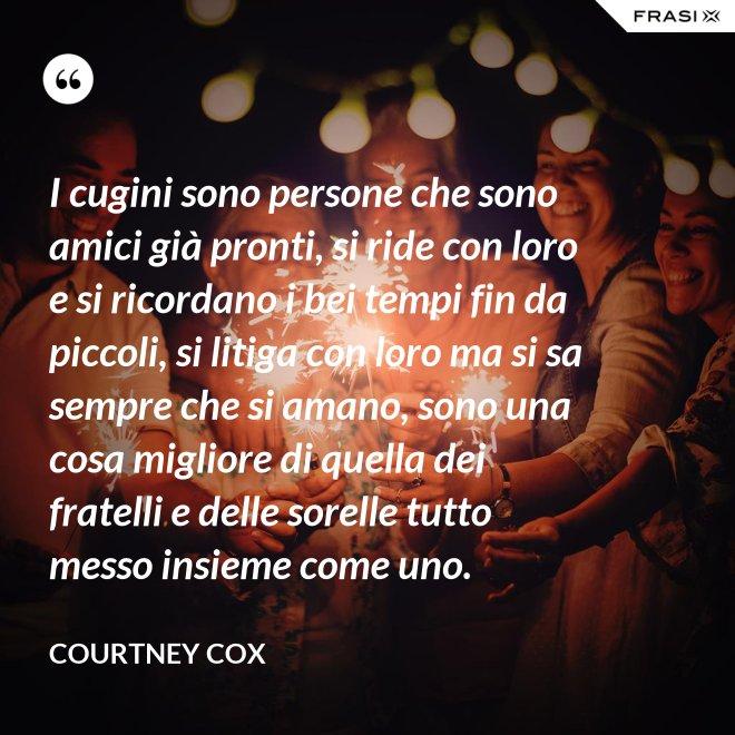 I cugini sono persone che sono amici già pronti, si ride con loro e si ricordano i bei tempi fin da piccoli, si litiga con loro ma si sa sempre che si amano, sono una cosa migliore di quella dei fratelli e delle sorelle tutto messo insieme come uno. - Courtney Cox