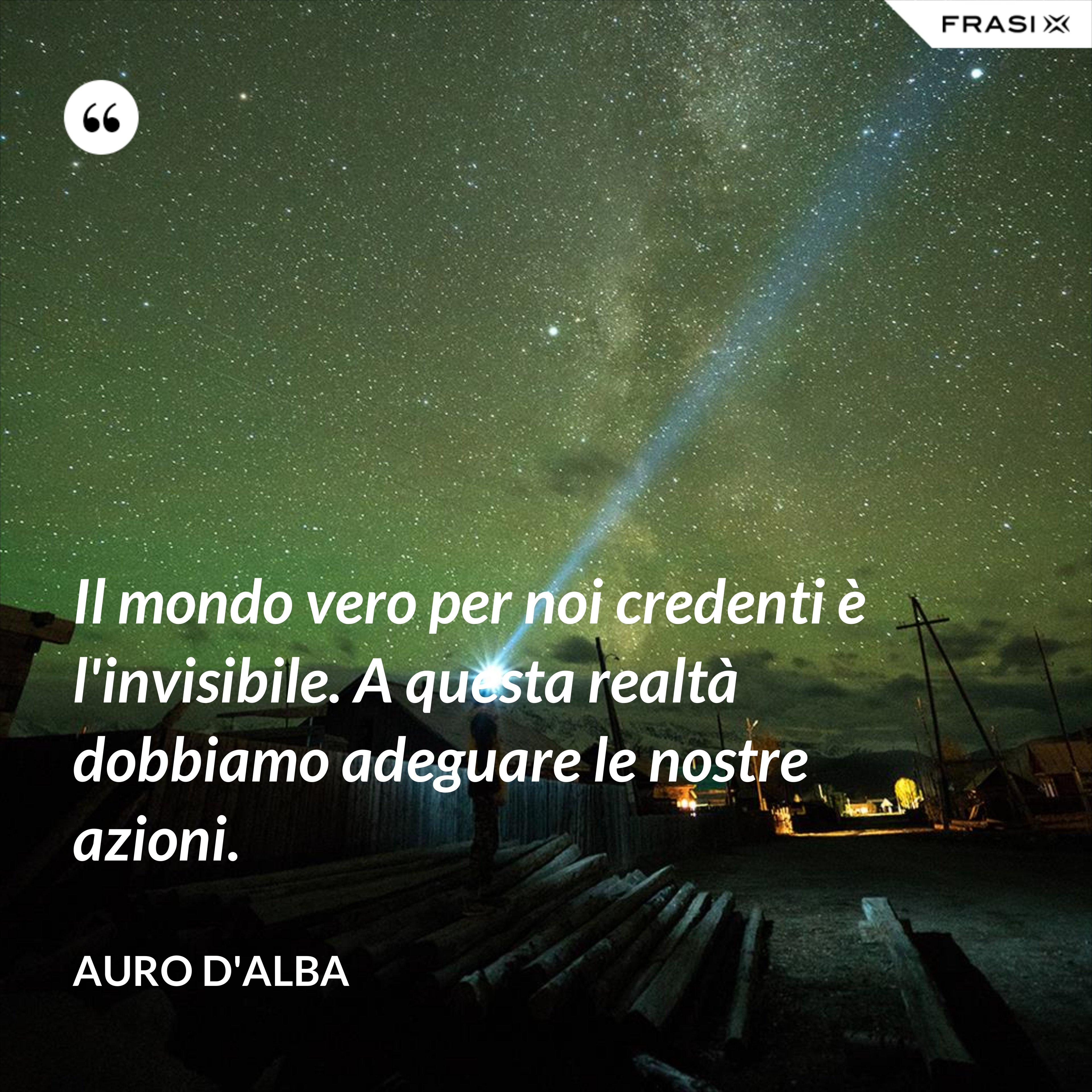 Il mondo vero per noi credenti è l'invisibile. A questa realtà dobbiamo adeguare le nostre azioni. - Auro D'Alba