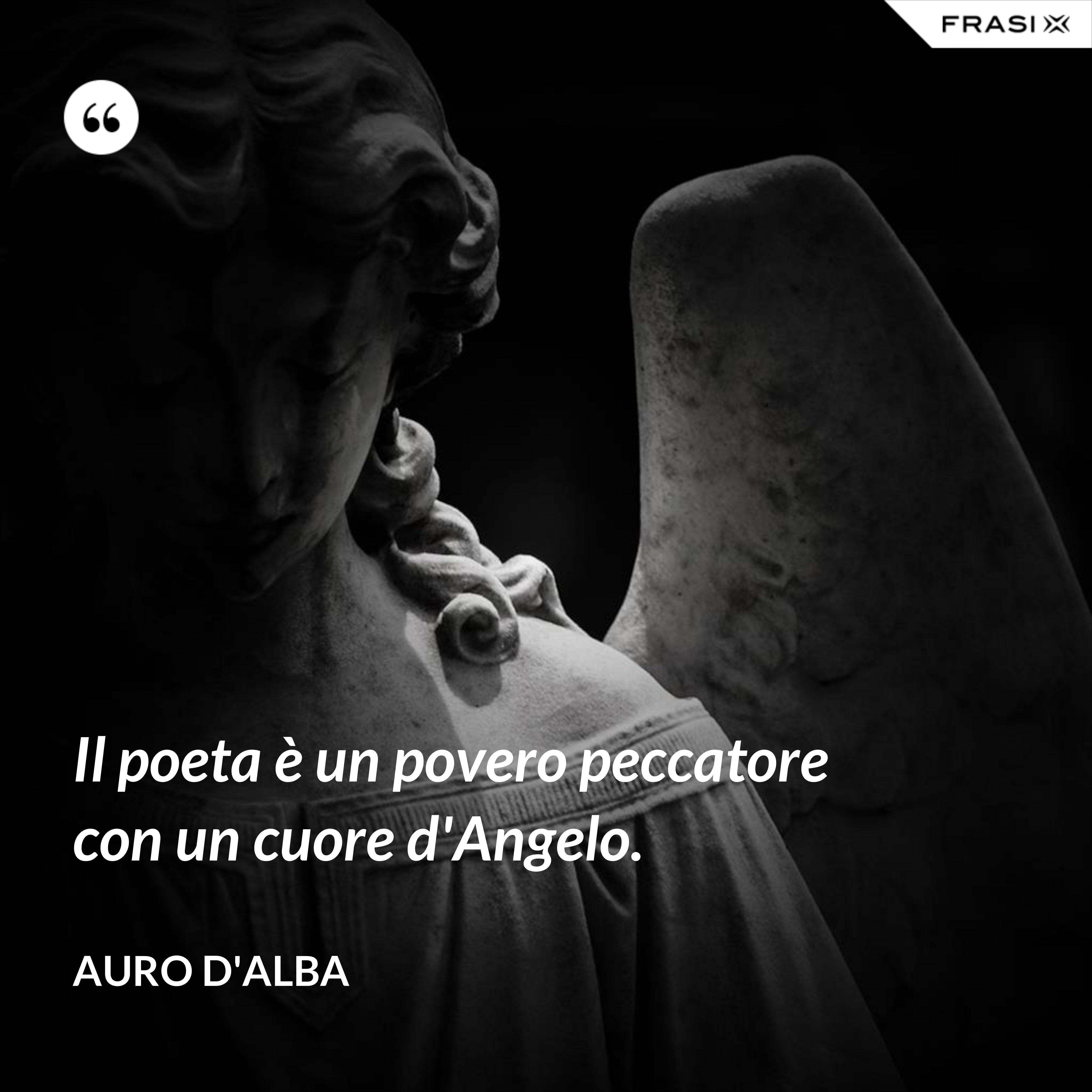 Il poeta è un povero peccatore con un cuore d'Angelo. - Auro D'Alba