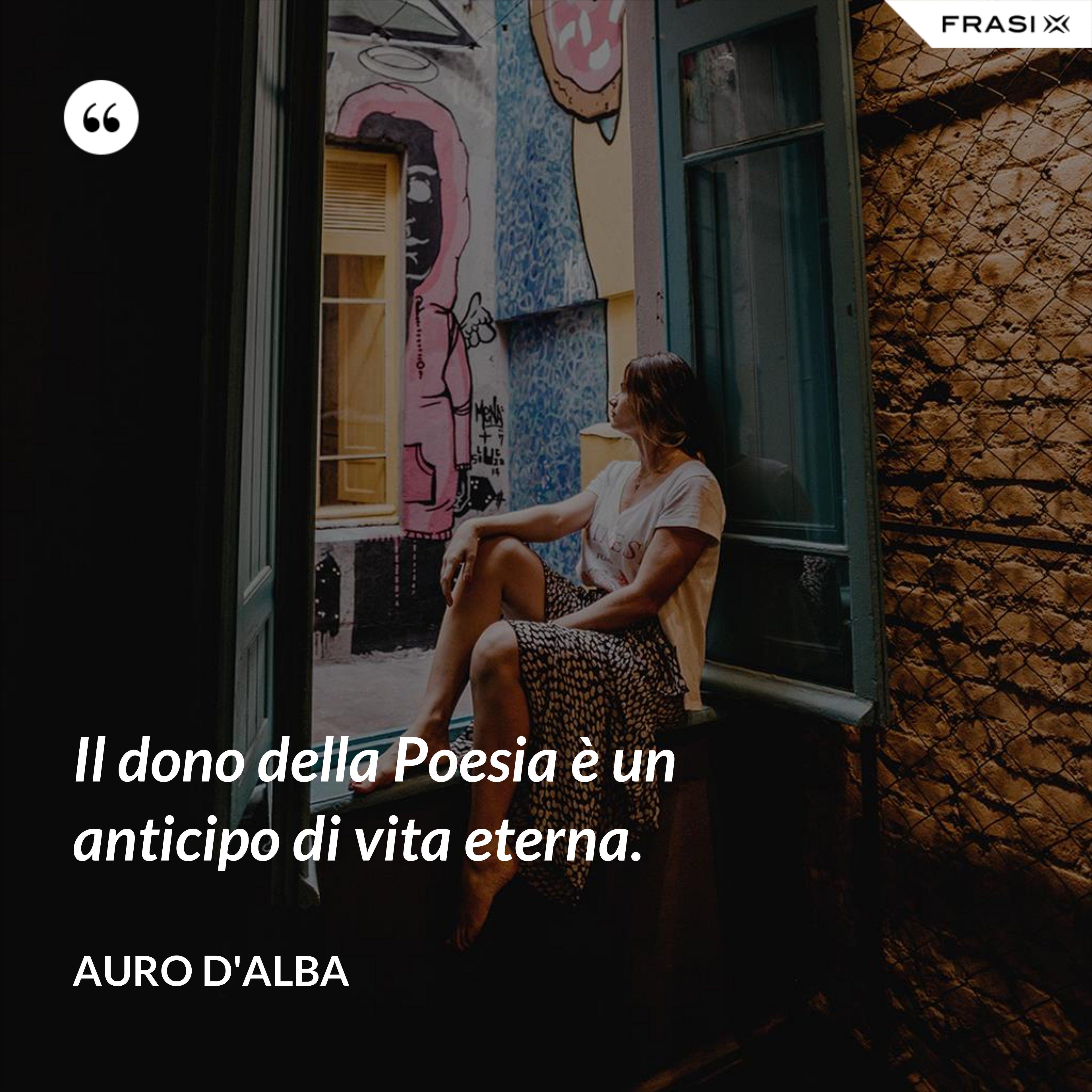 Il dono della Poesia è un anticipo di vita eterna. - Auro D'Alba