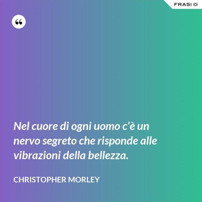 Nel cuore di ogni uomo c'è un nervo segreto che risponde alle vibrazioni della bellezza. - Christopher Morley