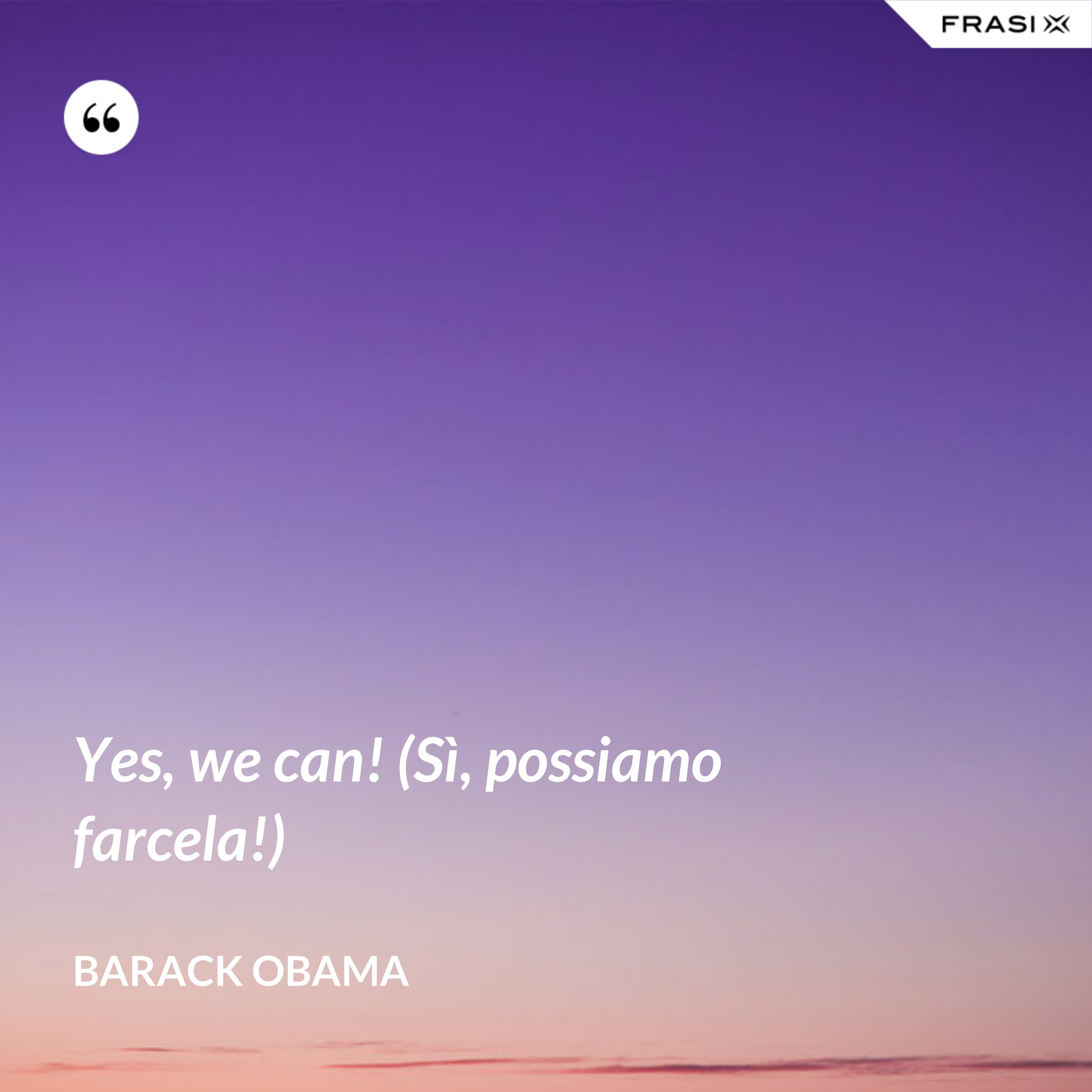 Yes, we can! (Sì, possiamo farcela!) - Barack Obama