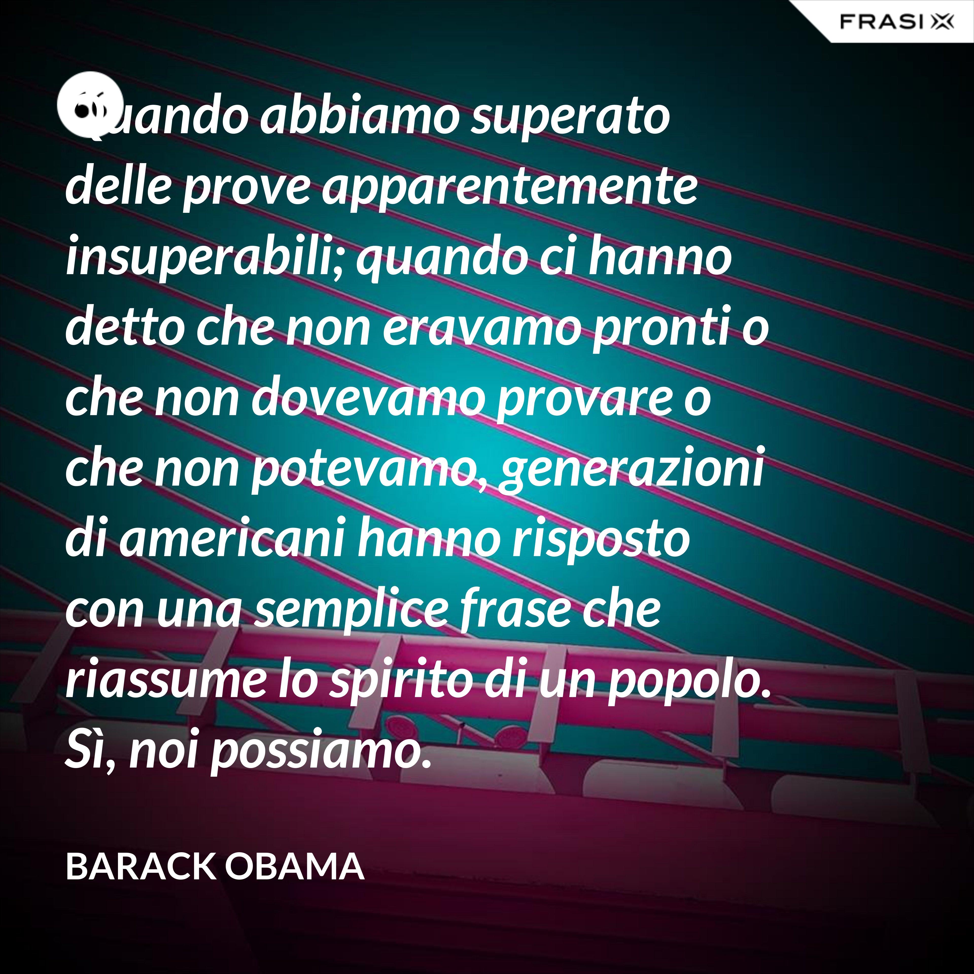 Quando abbiamo superato delle prove apparentemente insuperabili; quando ci hanno detto che non eravamo pronti o che non dovevamo provare o che non potevamo, generazioni di americani hanno risposto con una semplice frase che riassume lo spirito di un popolo. Sì, noi possiamo. - Barack Obama