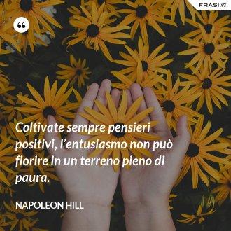 Coltivate sempre pensieri positivi, l'entusiasmo non può fiorire in un terreno pieno di paura. - Napoleon Hill