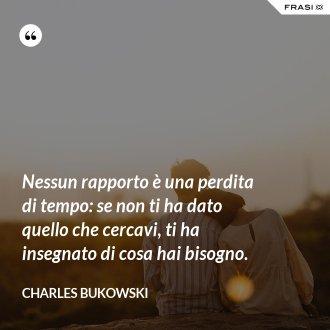 Nessun rapporto è una perdita di tempo: se non ti ha dato quello che cercavi, ti ha insegnato di cosa hai bisogno. - Charles Bukowski