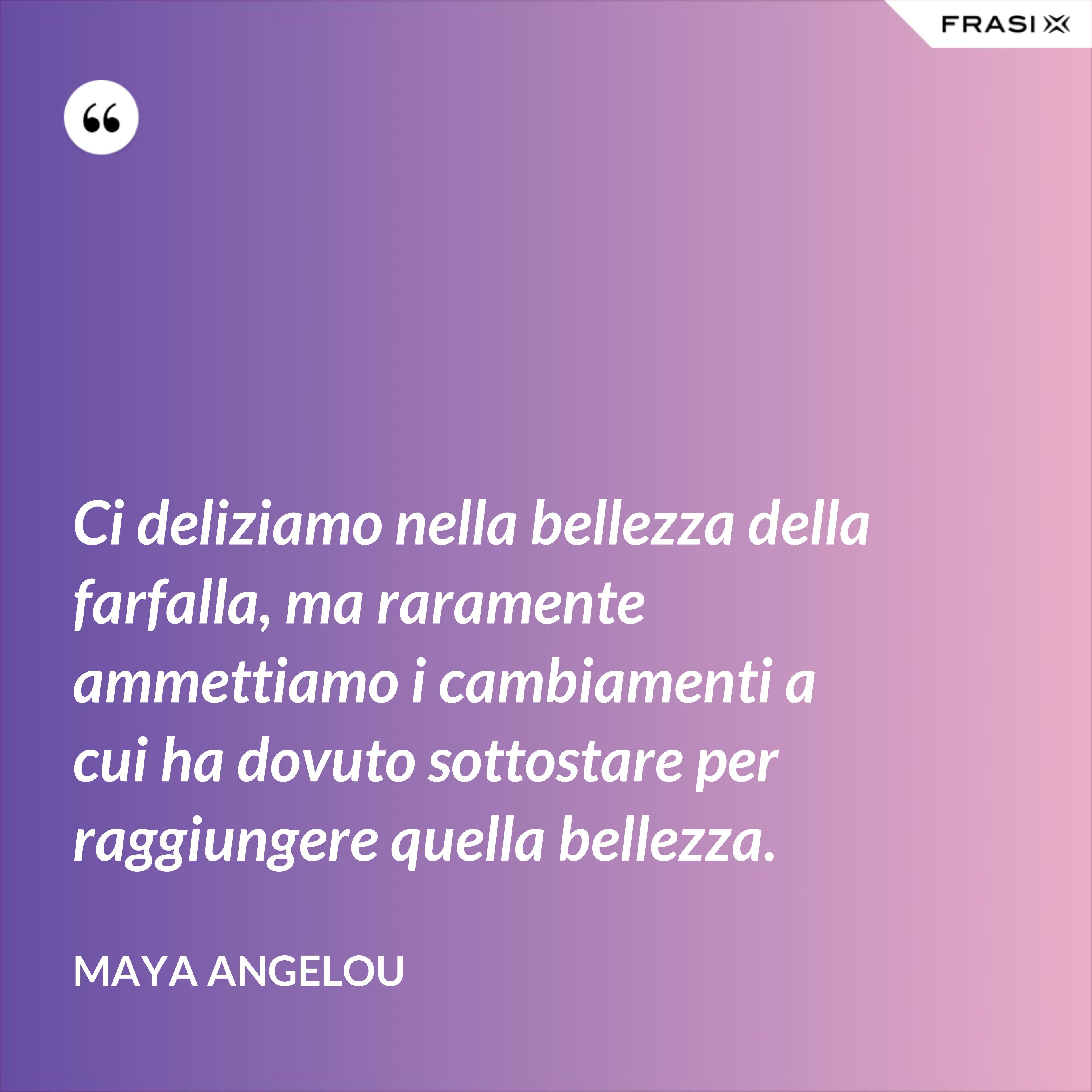 Ci deliziamo nella bellezza della farfalla, ma raramente ammettiamo i cambiamenti a cui ha dovuto sottostare per raggiungere quella bellezza. - Maya Angelou