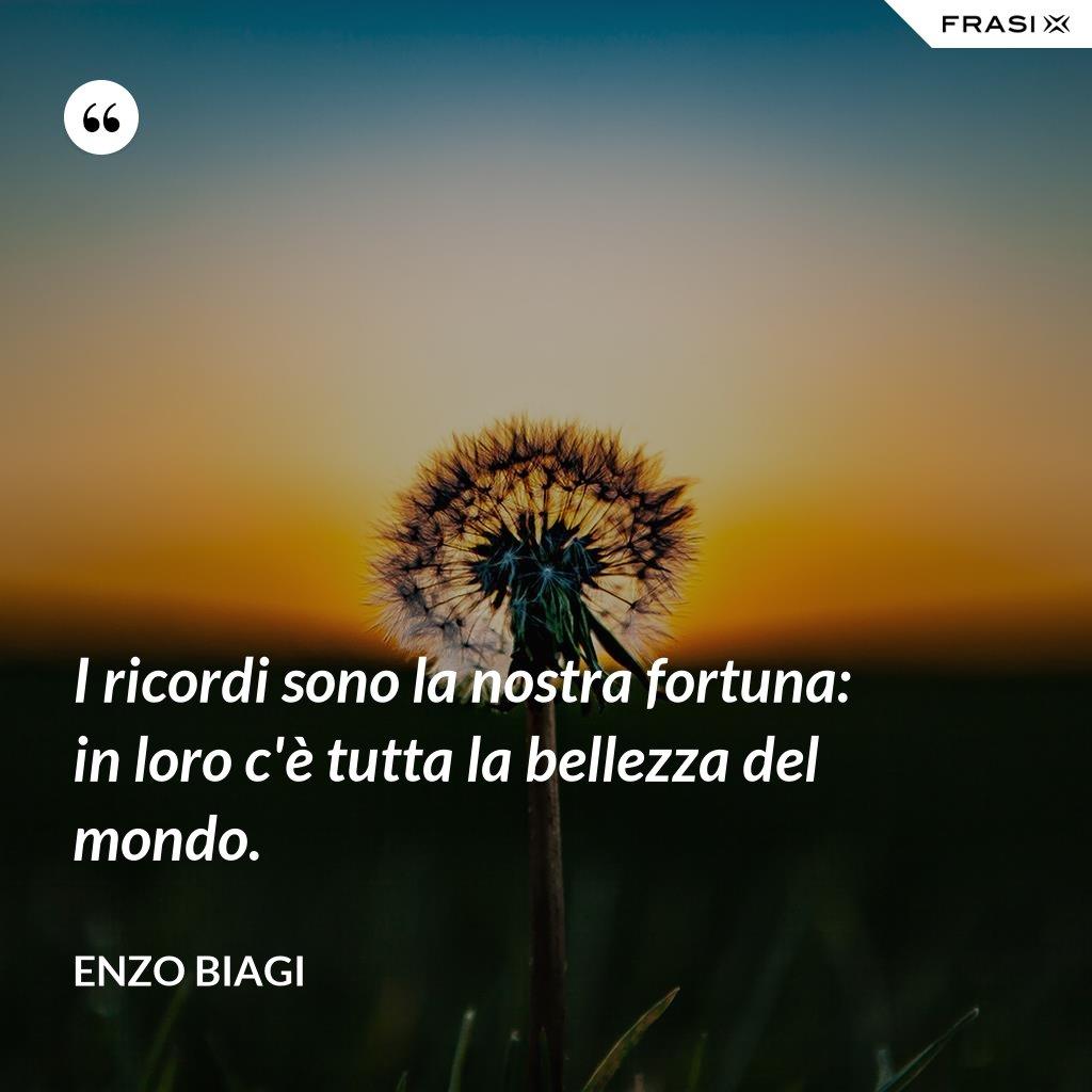 I ricordi sono la nostra fortuna: in loro c'è tutta la bellezza del mondo. - Enzo Biagi
