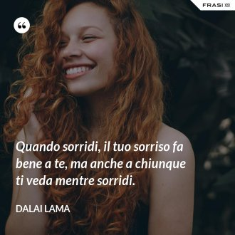 Quando sorridi, il tuo sorriso fa bene a te, ma anche a chiunque ti veda mentre sorridi. - Dalai Lama