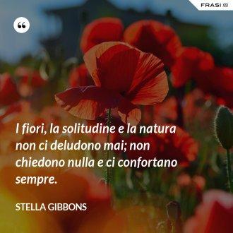I fiori, la solitudine e la natura non ci deludono mai; non chiedono nulla e ci confortano sempre.