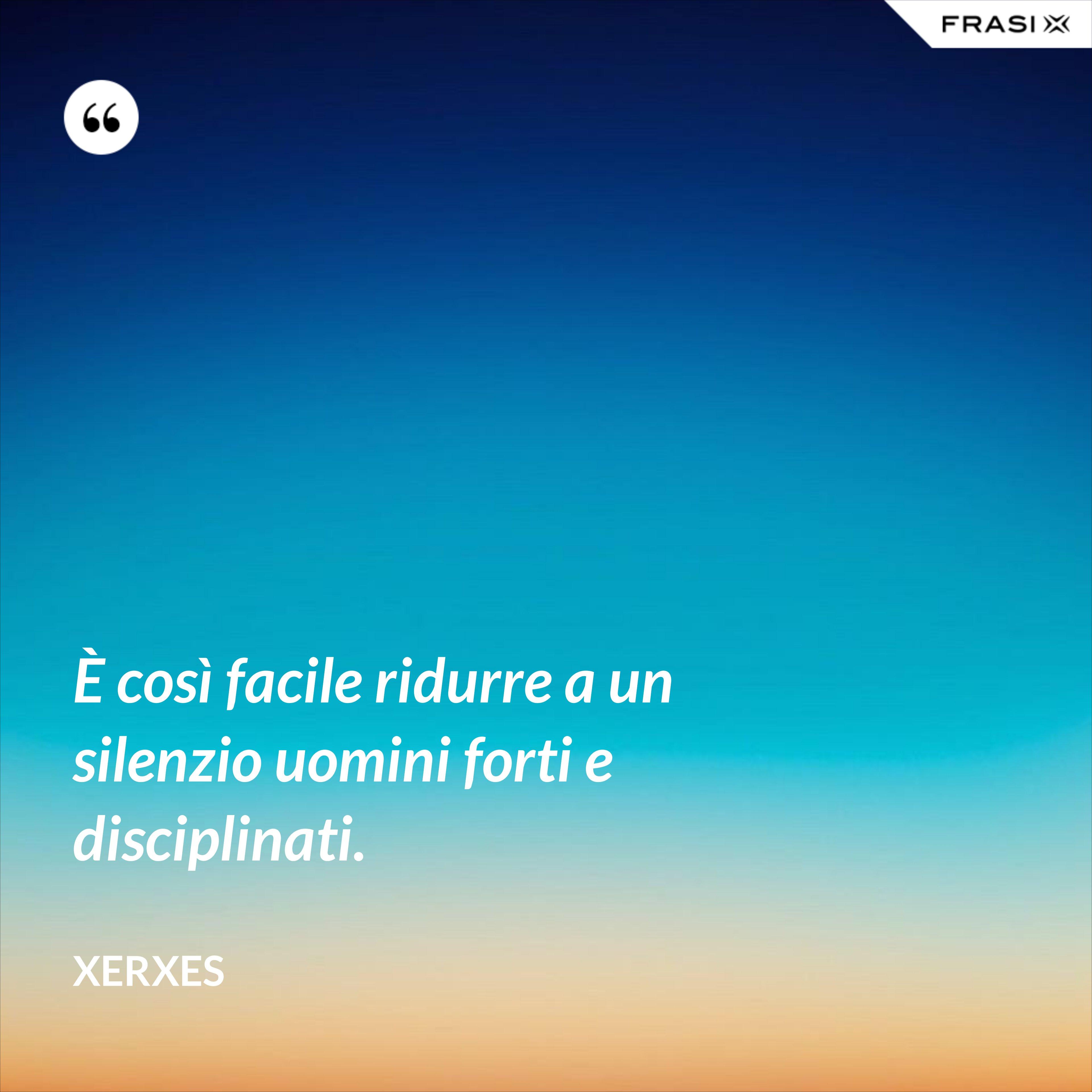 È così facile ridurre a un silenzio uomini forti e disciplinati. - Xerxes