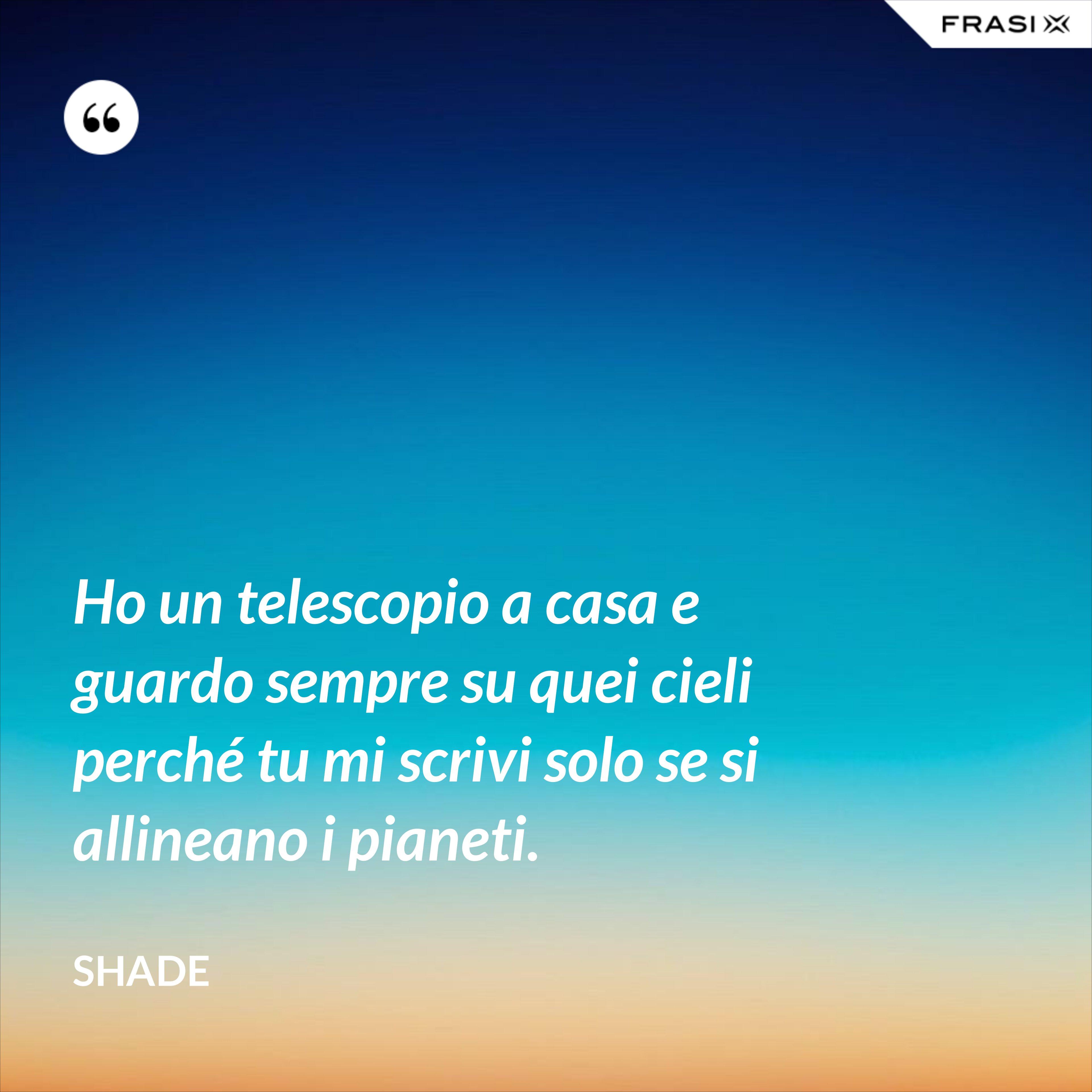 Ho un telescopio a casa e guardo sempre su quei cieli perché tu mi scrivi solo se si allineano i pianeti. - Shade