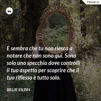 E sembra che tu non riesca a notare che non sono qui. Sono solo uno specchio dove controlli il tuo aspetto per scoprire che il tuo riflesso è tutto solo.