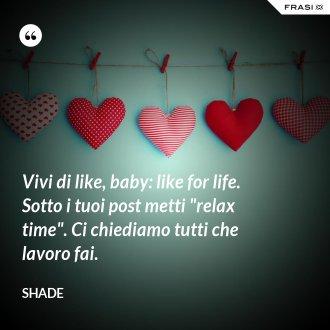 Vivi di like, baby: like for life. Sotto i tuoi post metti