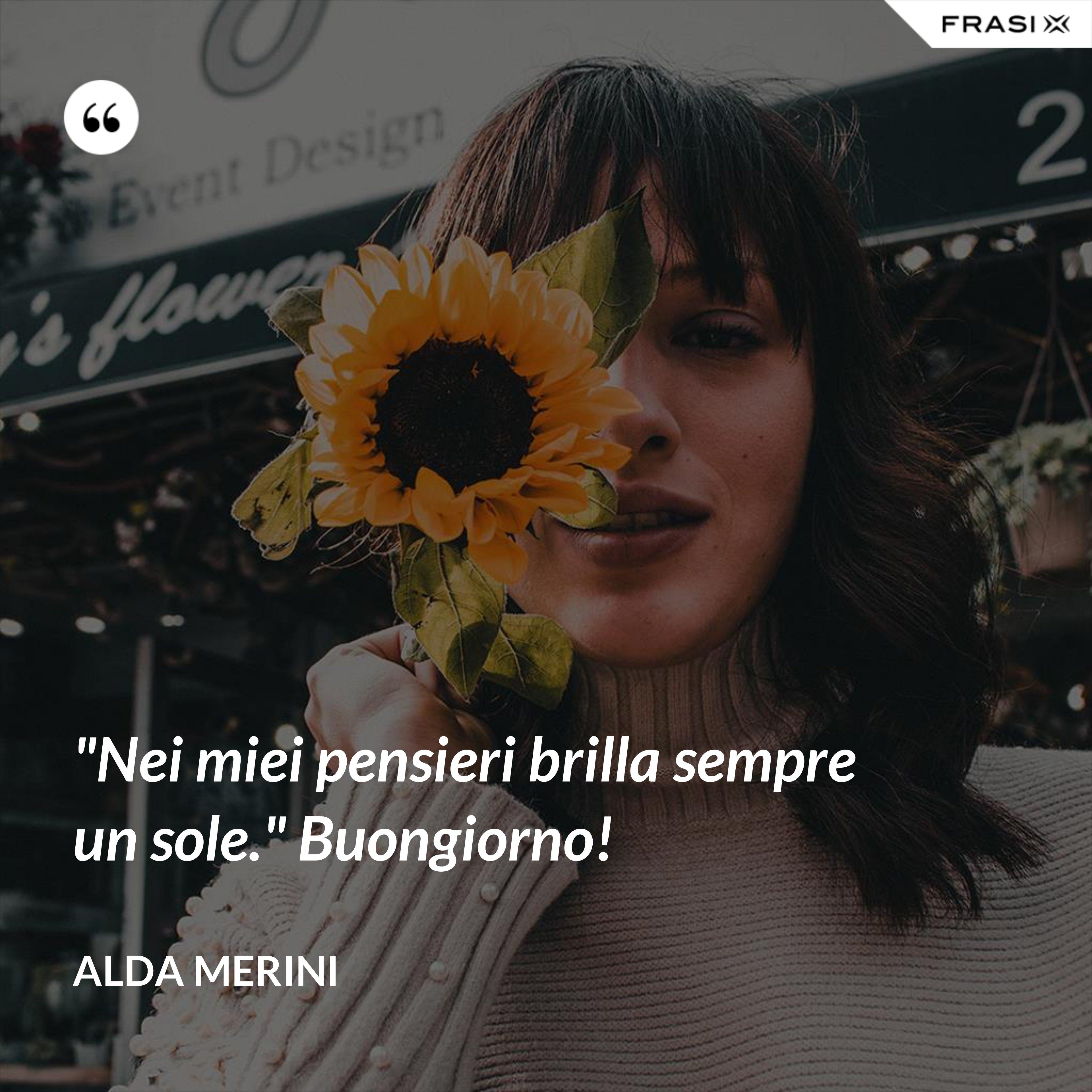 """""""Nei miei pensieri brilla sempre un sole."""" Buongiorno! - Alda Merini"""