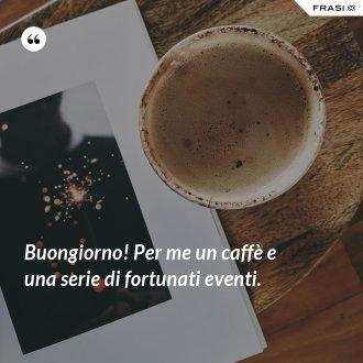 Buongiorno! Per me un caffè e una serie di fortunati eventi.