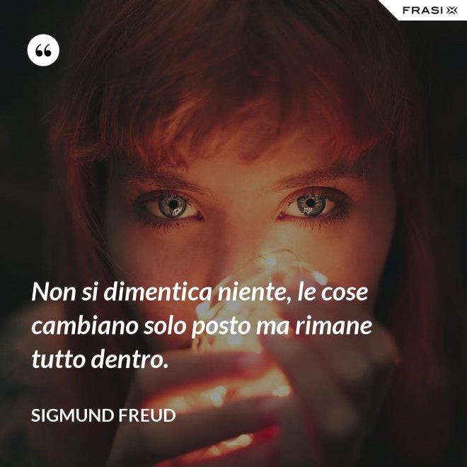 Non si dimentica niente, le cose cambiano solo posto ma rimane tutto dentro. - Sigmund Freud