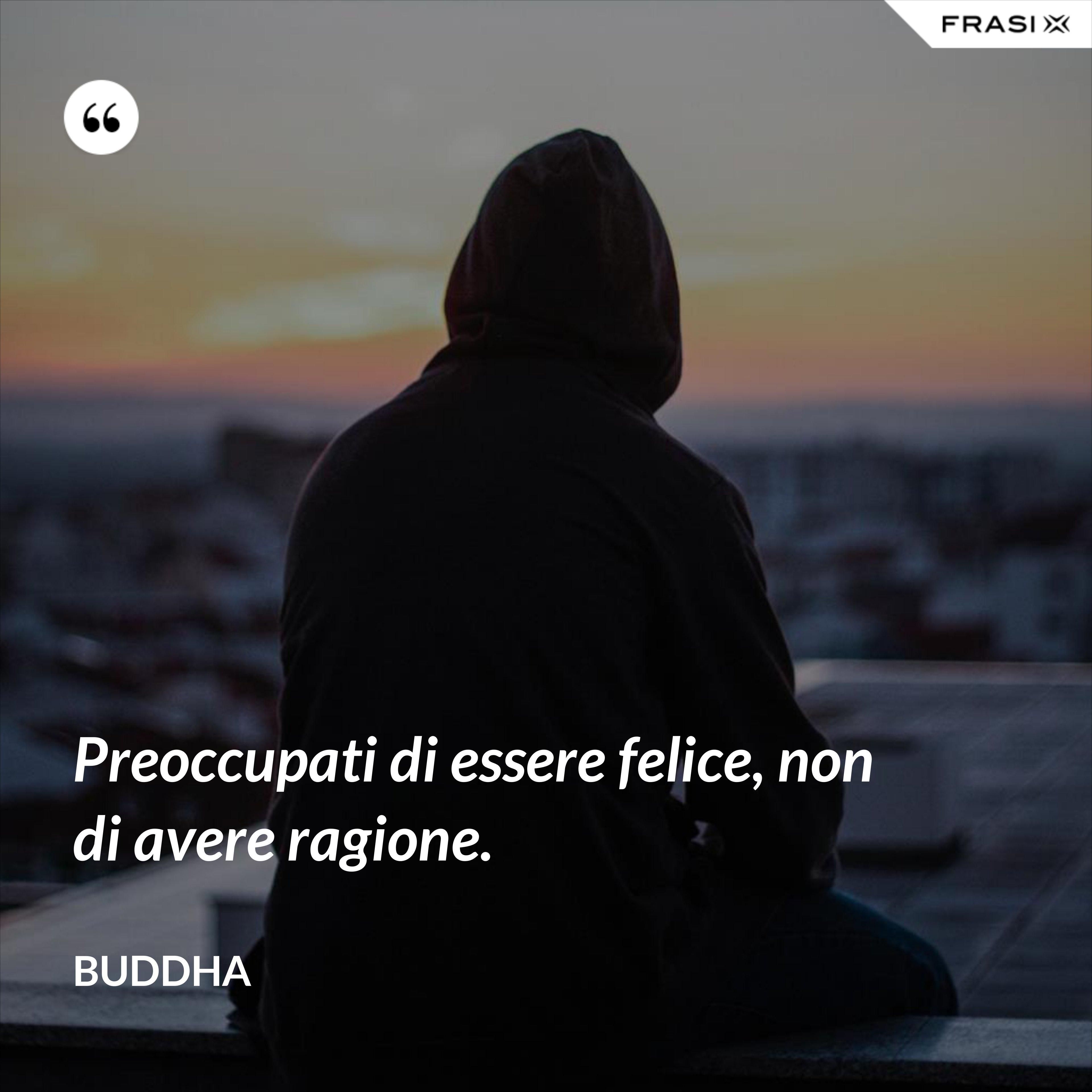 Preoccupati di essere felice, non di avere ragione. - Buddha