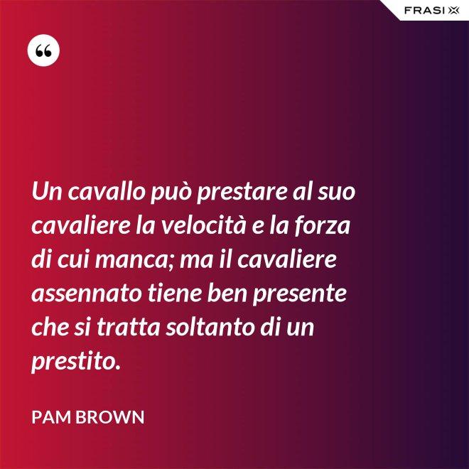 Un cavallo può prestare al suo cavaliere la velocità e la forza di cui manca; ma il cavaliere assennato tiene ben presente che si tratta soltanto di un prestito. - Pam Brown