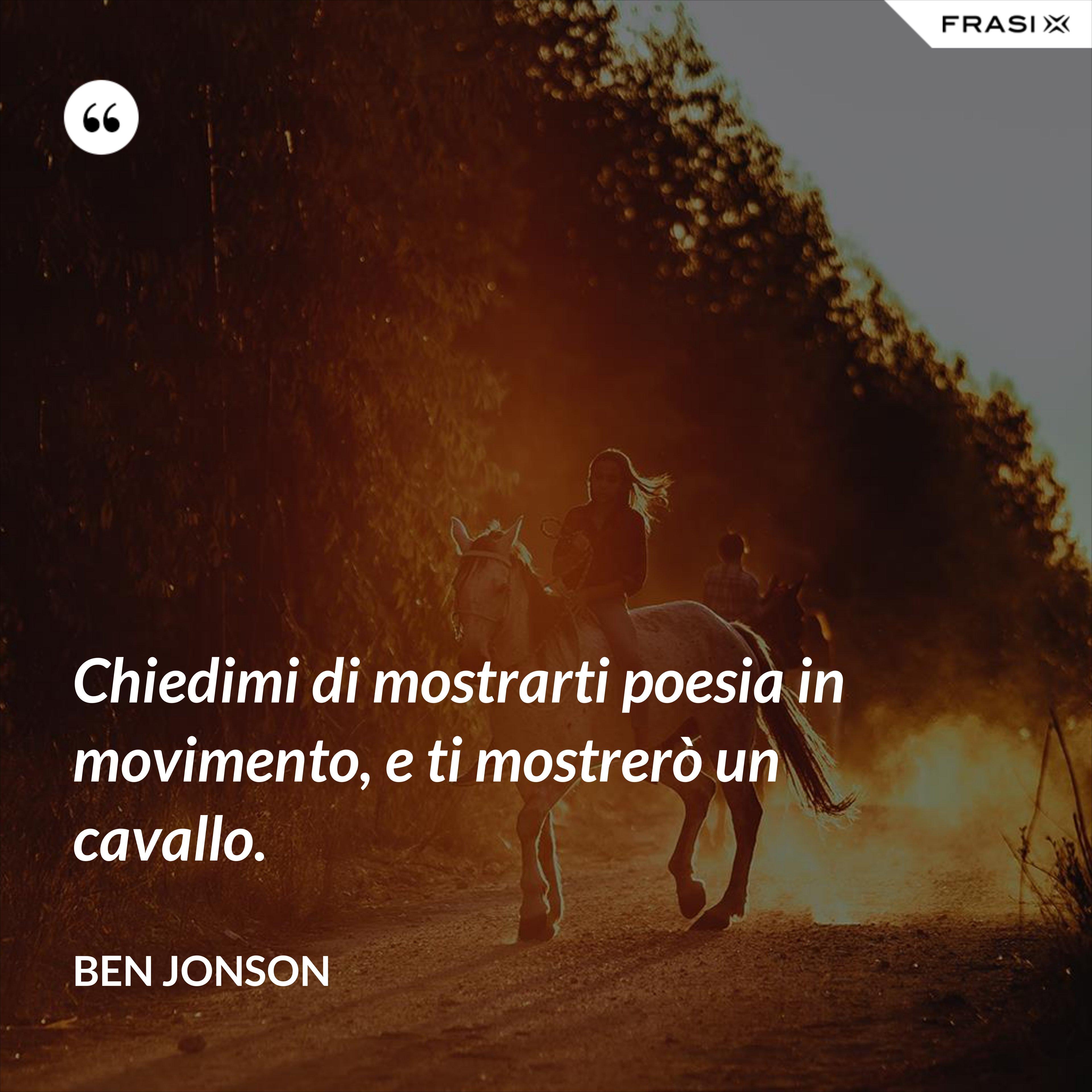 Chiedimi di mostrarti poesia in movimento, e ti mostrerò un cavallo. - Ben Jonson