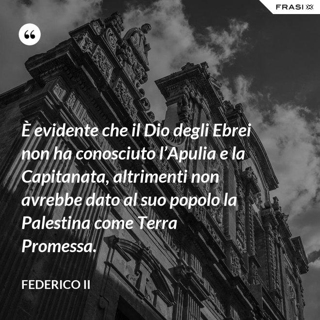 È evidente che il Dio degli Ebrei non ha conosciuto l'Apulia e la Capitanata, altrimenti non avrebbe dato al suo popolo la Palestina come Terra Promessa. - Federico II