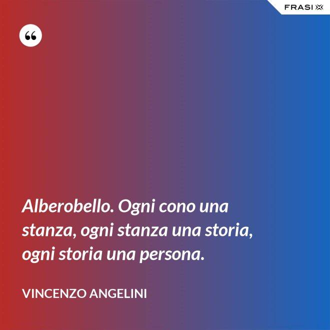 Alberobello. Ogni cono una stanza, ogni stanza una storia, ogni storia una persona. - Vincenzo Angelini