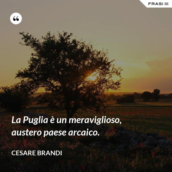 La Puglia è un meraviglioso, austero paese arcaico.