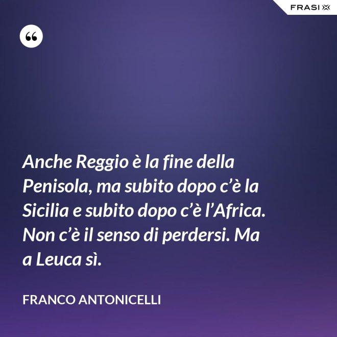 Anche Reggio è la fine della Penisola, ma subito dopo c'è la Sicilia e subito dopo c'è l'Africa. Non c'è il senso di perdersi. Ma a Leuca sì. - Franco Antonicelli