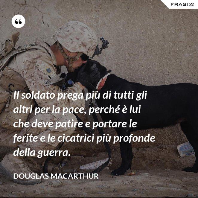 Il soldato prega più di tutti gli altri per la pace, perché è lui che deve patire e portare le ferite e le cicatrici più profonde della guerra.