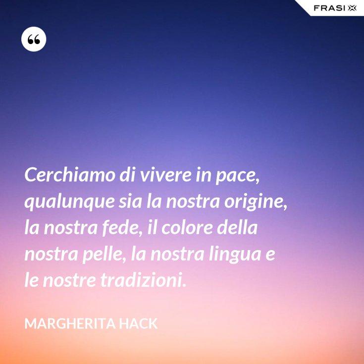 Cerchiamo di vivere in pace, qualunque sia la nostra origine, la nostra fede, il colore della nostra pelle, la nostra lingua e le nostre tradizioni.