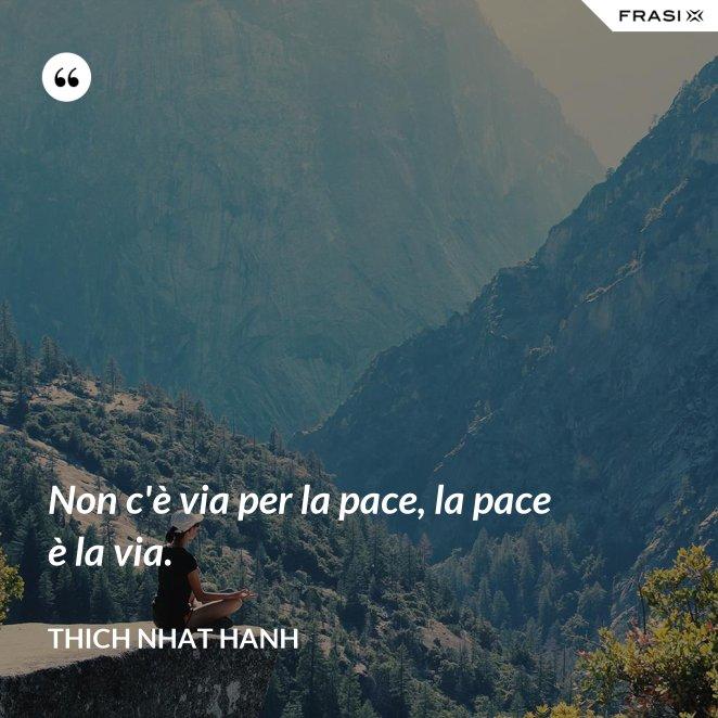 Non c'è via per la pace, la pace è la via.