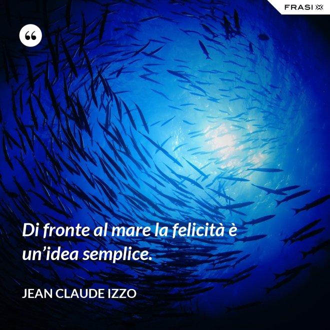 Di fronte al mare la felicità è un'idea semplice. - Jean Claude Izzo