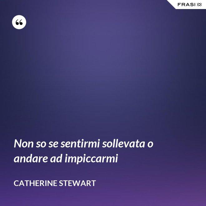 Non so se sentirmi sollevata o andare ad impiccarmi - Catherine Stewart