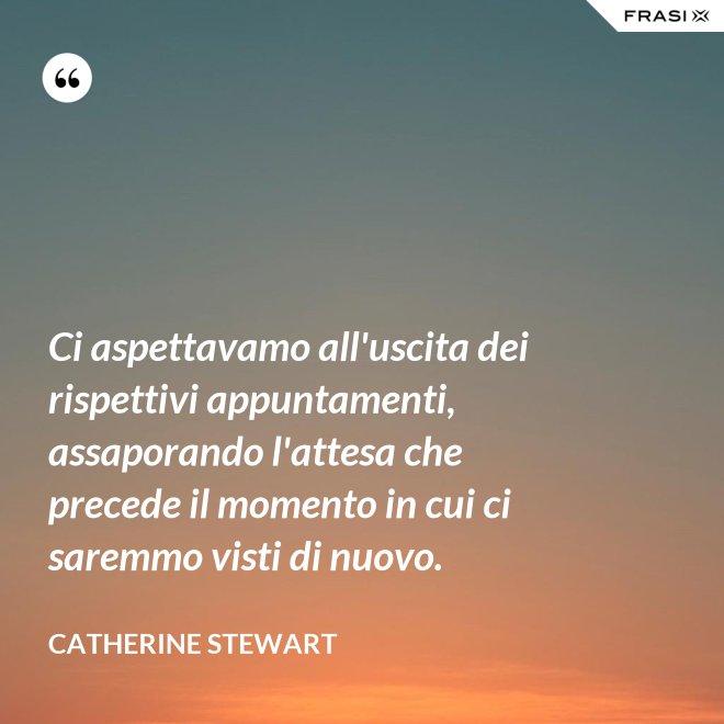 Ci aspettavamo all'uscita dei rispettivi appuntamenti, assaporando l'attesa che precede il momento in cui ci saremmo visti di nuovo. - Catherine Stewart