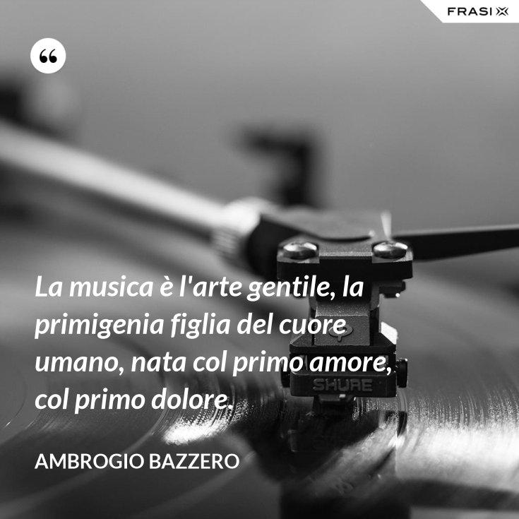 La musica è l'arte gentile, la primigenia figlia del cuore umano, nata col primo amore, col primo dolore.