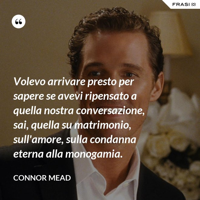 Volevo arrivare presto per sapere se avevi ripensato a quella nostra conversazione, sai, quella su matrimonio, sull'amore, sulla condanna eterna alla monogamia. - Connor Mead