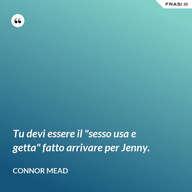 """Tu devi essere il """"sesso usa e getta"""" fatto arrivare per Jenny. - Connor Mead"""