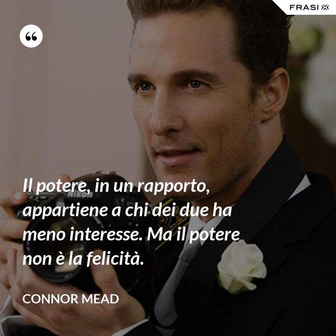 Il potere, in un rapporto, appartiene a chi dei due ha meno interesse. Ma il potere non è la felicità. - Connor Mead